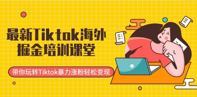 最新Tiktok海外掘金培训课堂:带你玩转Tiktok暴力涨粉轻松变现